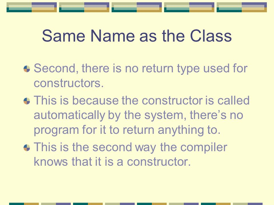 Same Name as the Class Second, there is no return type used for constructors. This is because the constructor is called automatically by the system, t