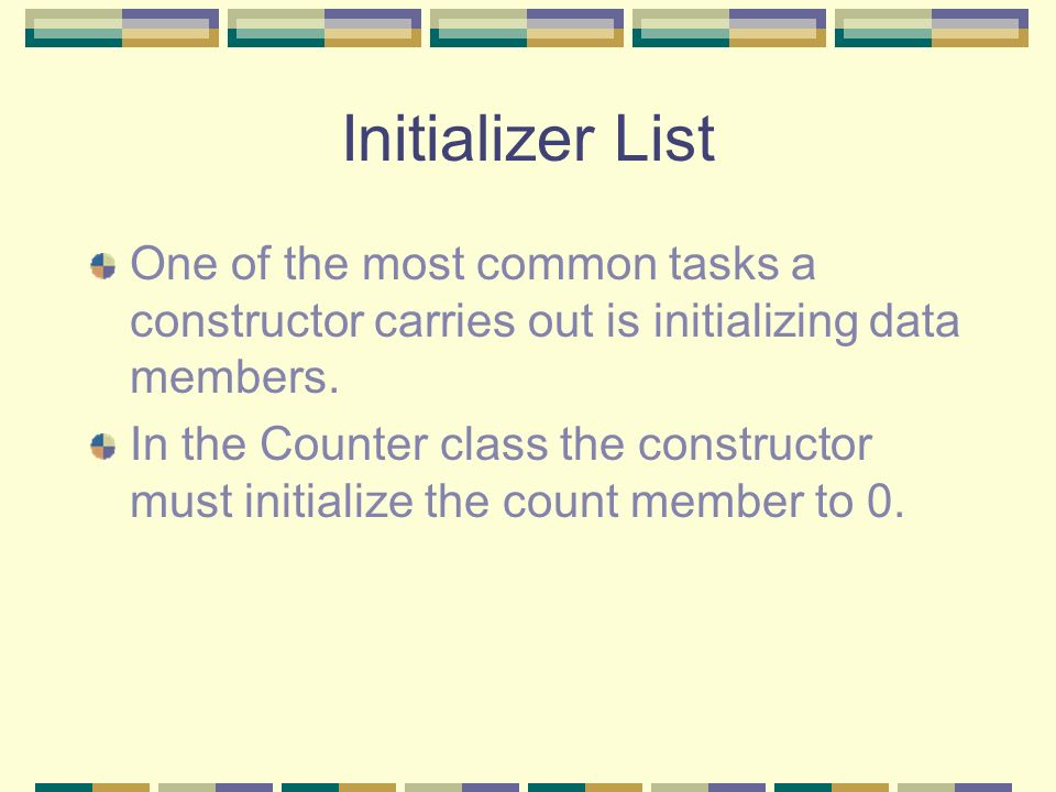 Initializer List One of the most common tasks a constructor carries out is initializing data members. In the Counter class the constructor must initia