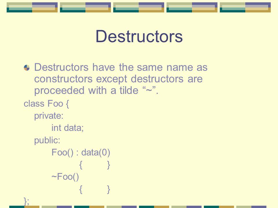Destructors Destructors have the same name as constructors except destructors are proceeded with a tilde ~. class Foo { private: int data; public: Foo