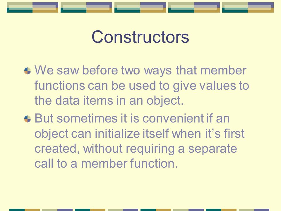 Overloaded Constructors But what happens now if we want to define variables of type Distance like we did in our last example, without initializing them like Distance dist1, dist2; In that example there is not a constructor but they still worked.