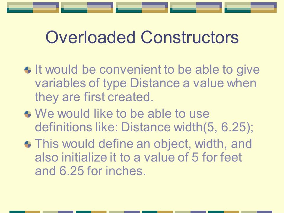 Overloaded Constructors It would be convenient to be able to give variables of type Distance a value when they are first created. We would like to be