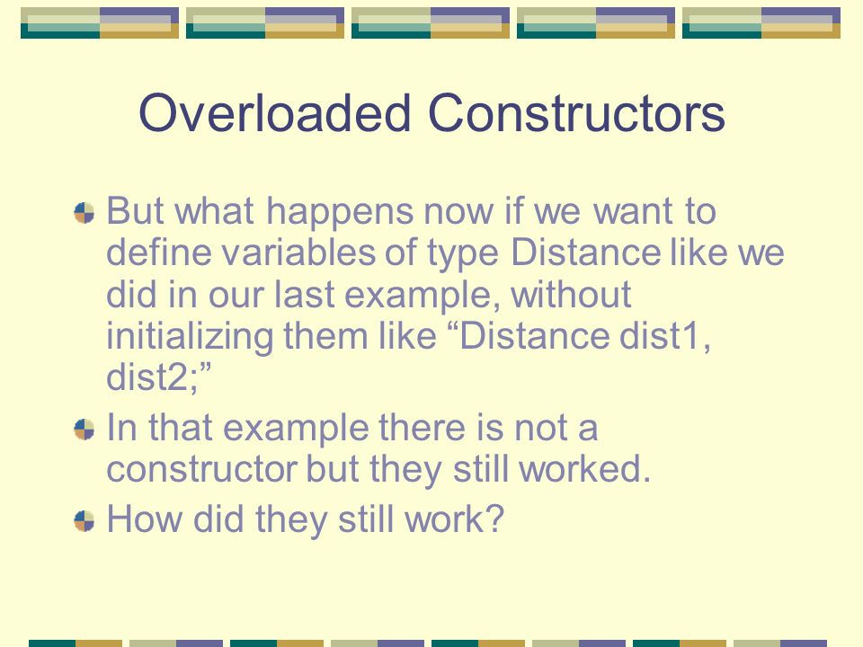 Overloaded Constructors But what happens now if we want to define variables of type Distance like we did in our last example, without initializing the