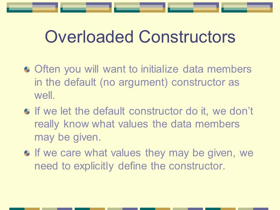 Overloaded Constructors Often you will want to initialize data members in the default (no argument) constructor as well. If we let the default constru