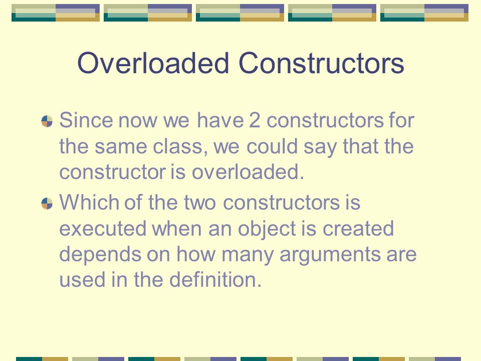 Overloaded Constructors Since now we have 2 constructors for the same class, we could say that the constructor is overloaded. Which of the two constru