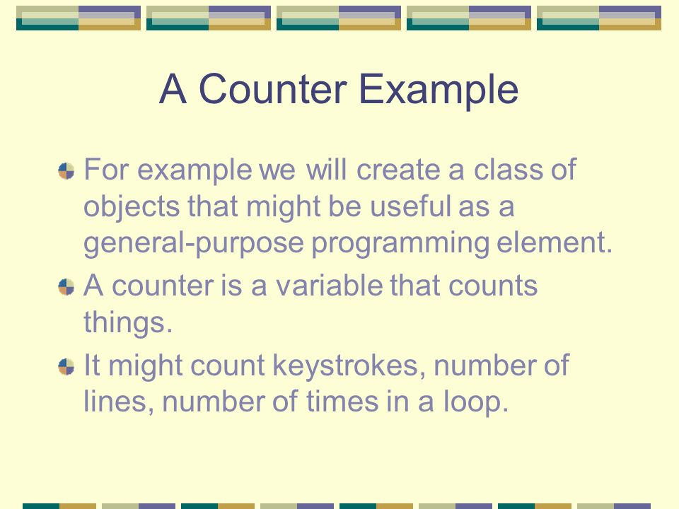 A Counter Example For example we will create a class of objects that might be useful as a general-purpose programming element. A counter is a variable