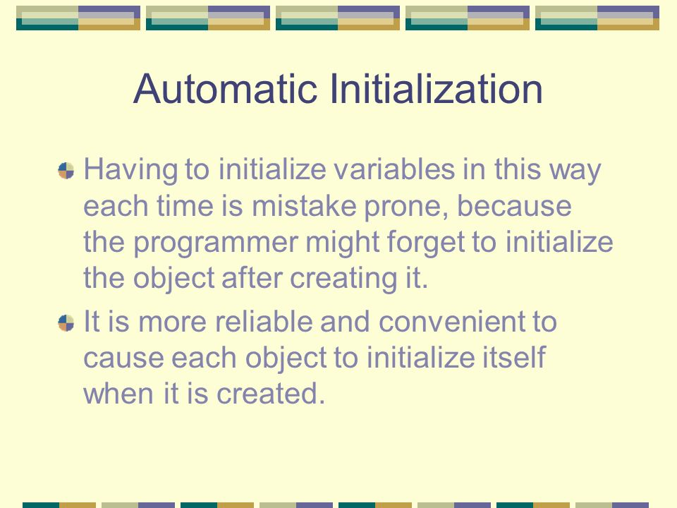 Automatic Initialization Having to initialize variables in this way each time is mistake prone, because the programmer might forget to initialize the