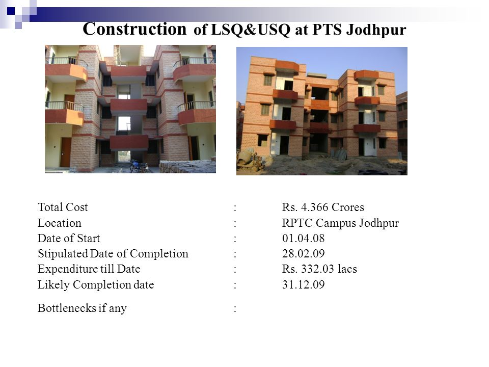 Construction of LSQ&USQ at PTS Jodhpur Total Cost:Rs. 4.366 Crores Location:RPTC Campus Jodhpur Date of Start:01.04.08 Stipulated Date of Completion:2