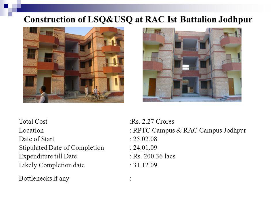 Construction of LSQ&USQ at RAC Ist Battalion Jodhpur Total Cost:Rs. 2.27 Crores Location: RPTC Campus & RAC Campus Jodhpur Date of Start: 25.02.08 Sti