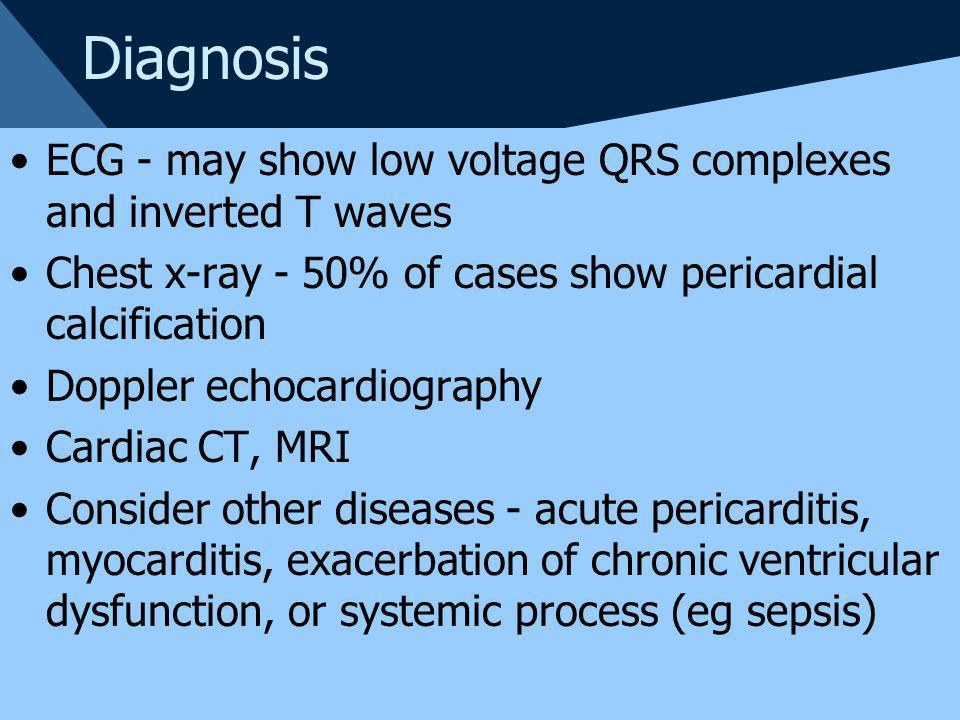 Diagnosis ECG - may show low voltage QRS complexes and inverted T waves Chest x-ray - 50% of cases show pericardial calcification Doppler echocardiogr