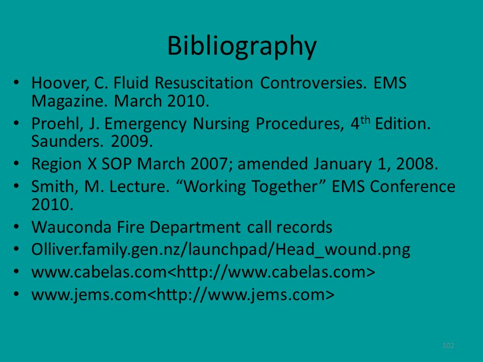 102 Bibliography Hoover, C. Fluid Resuscitation Controversies. EMS Magazine. March 2010. Proehl, J. Emergency Nursing Procedures, 4 th Edition. Saunde