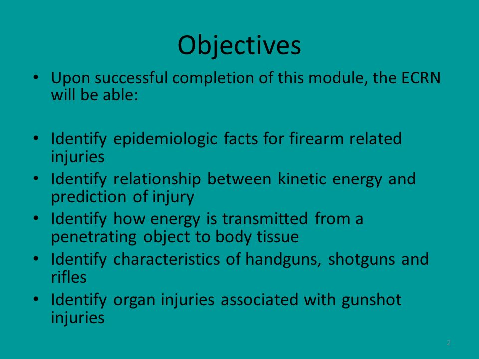 2 Objectives Upon successful completion of this module, the ECRN will be able: Identify epidemiologic facts for firearm related injuries Identify rela