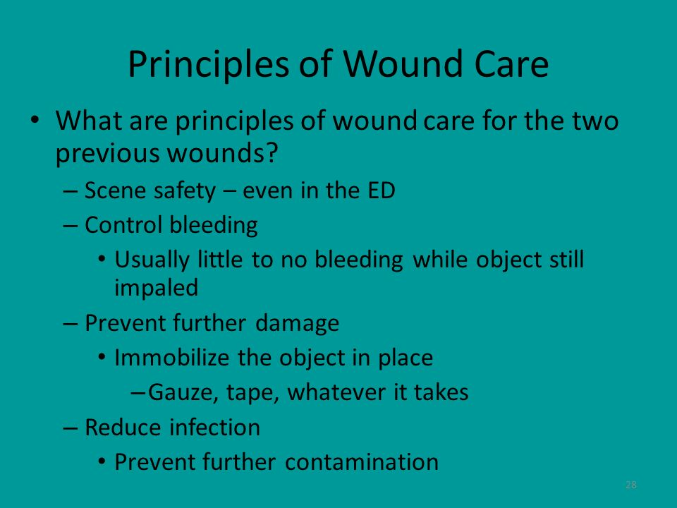 28 Principles of Wound Care What are principles of wound care for the two previous wounds? – Scene safety – even in the ED – Control bleeding Usually