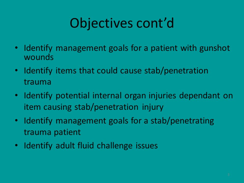 3 Objectives contd Identify management goals for a patient with gunshot wounds Identify items that could cause stab/penetration trauma Identify potent