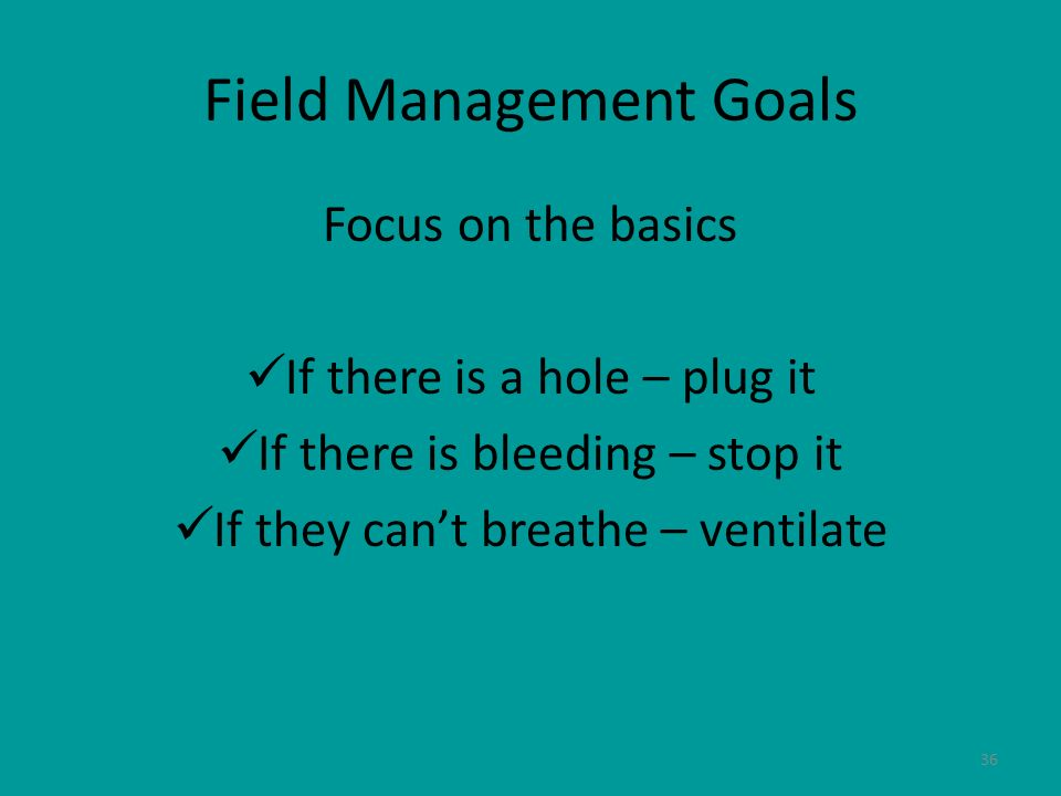 36 Field Management Goals Focus on the basics If there is a hole – plug it If there is bleeding – stop it If they cant breathe – ventilate