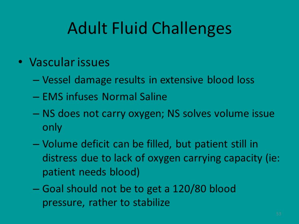 53 Adult Fluid Challenges Vascular issues – Vessel damage results in extensive blood loss – EMS infuses Normal Saline – NS does not carry oxygen; NS s