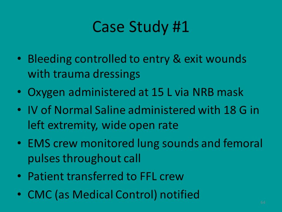 64 Case Study #1 Bleeding controlled to entry & exit wounds with trauma dressings Oxygen administered at 15 L via NRB mask IV of Normal Saline adminis
