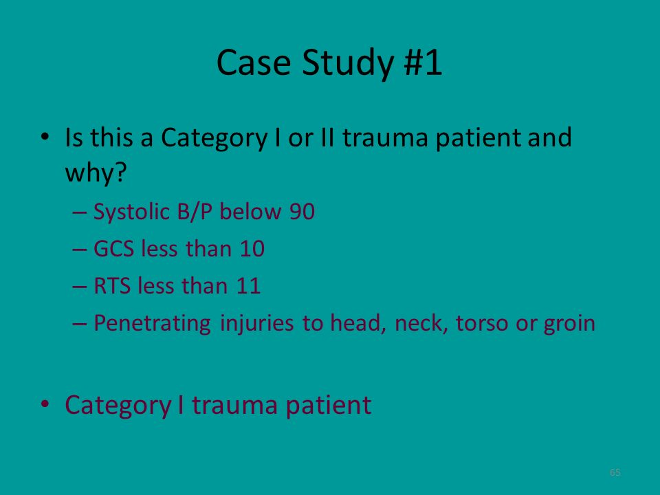 65 Case Study #1 Is this a Category I or II trauma patient and why? – Systolic B/P below 90 – GCS less than 10 – RTS less than 11 – Penetrating injuri