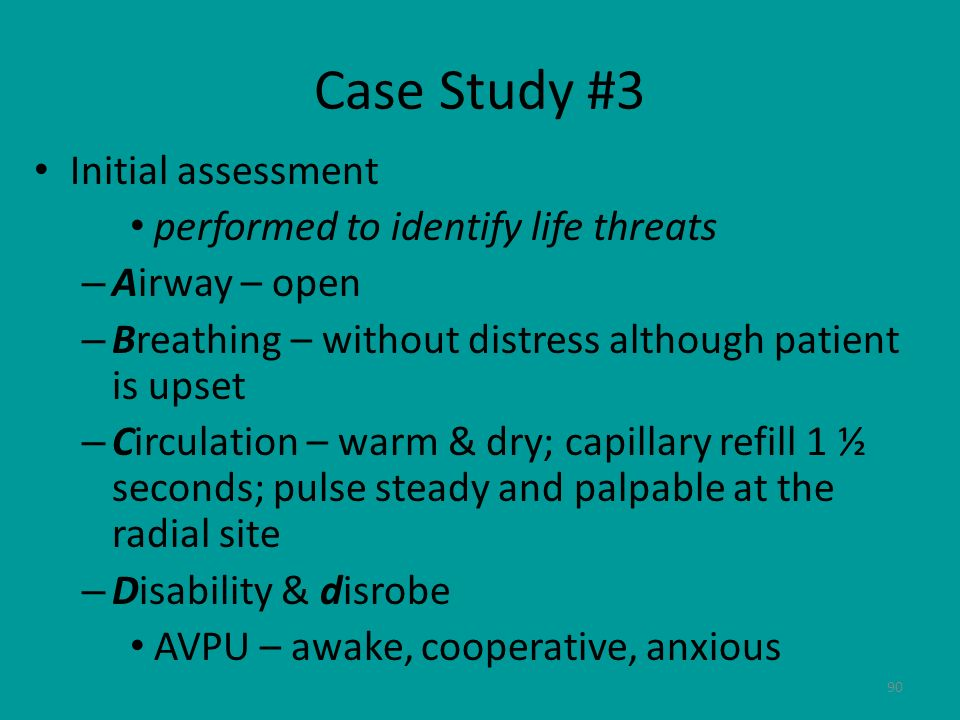 90 Case Study #3 Initial assessment performed to identify life threats – Airway – open – Breathing – without distress although patient is upset – Circ