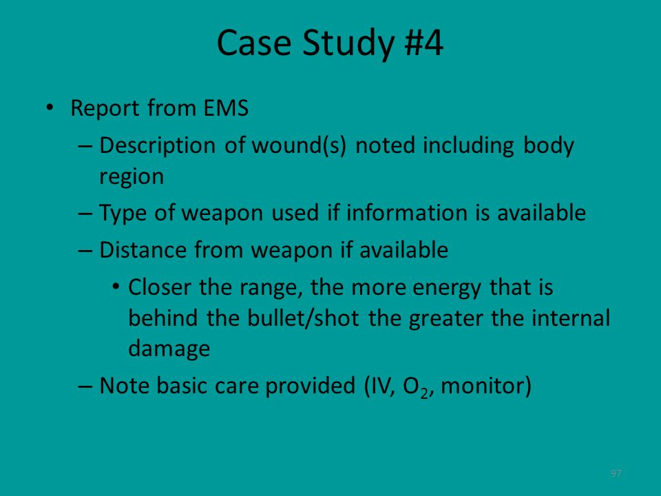 97 Case Study #4 Report from EMS – Description of wound(s) noted including body region – Type of weapon used if information is available – Distance fr