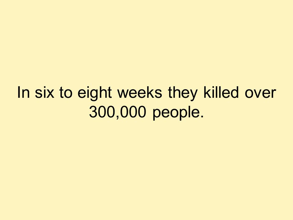 In six to eight weeks they killed over 300,000 people.