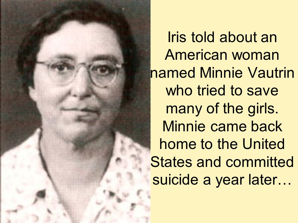 Iris told about an American woman named Minnie Vautrin who tried to save many of the girls. Minnie came back home to the United States and committed s
