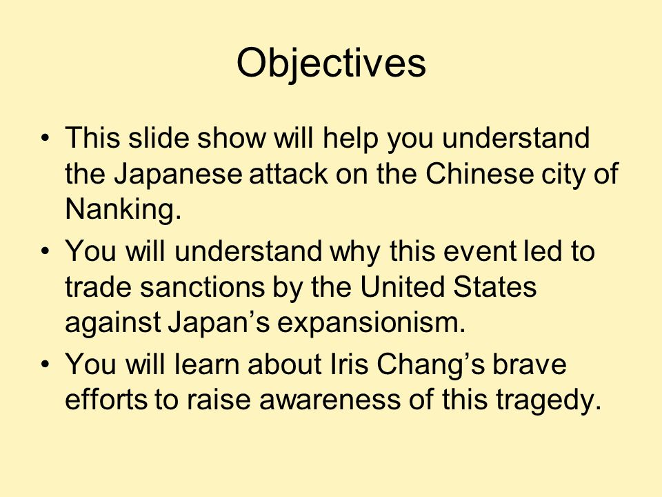 Objectives This slide show will help you understand the Japanese attack on the Chinese city of Nanking. You will understand why this event led to trad