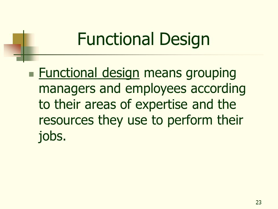 23 Functional Design Functional design means grouping managers and employees according to their areas of expertise and the resources they use to perfo