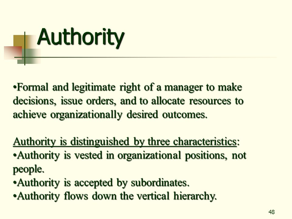 48 Authority Formal and legitimate right of a manager to make decisions, issue orders, and to allocate resources to achieve organizationally desired o