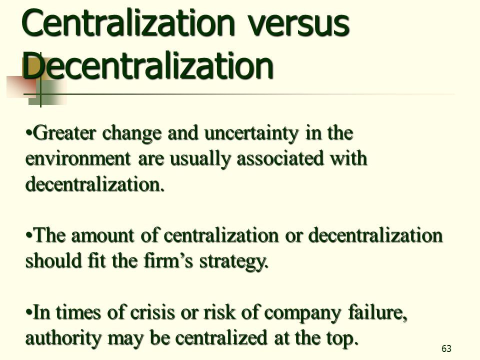 63 Centralization versus Decentralization Greater change and uncertainty in the environment are usually associated with decentralization.Greater chang