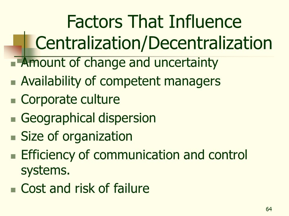 64 Factors That Influence Centralization/Decentralization Amount of change and uncertainty Availability of competent managers Corporate culture Geogra