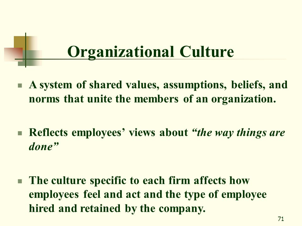 71 Organizational Culture A system of shared values, assumptions, beliefs, and norms that unite the members of an organization. Reflects employees vie