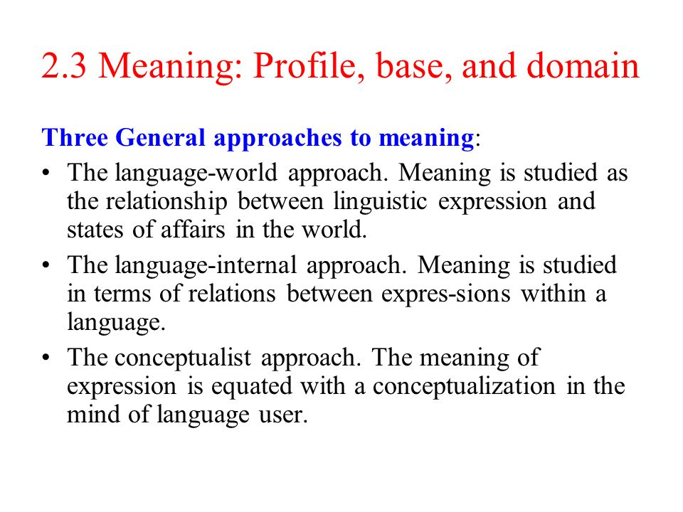 2.3 Meaning: Profile, base, and domain Three General approaches to meaning: The language-world approach.