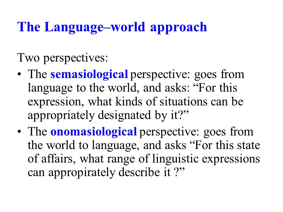 The Language–world approach Two perspectives: The semasiological perspective: goes from language to the world, and asks: For this expression, what kinds of situations can be appropriately designated by it.