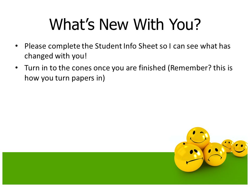 Whats New With You. Please complete the Student Info Sheet so I can see what has changed with you.
