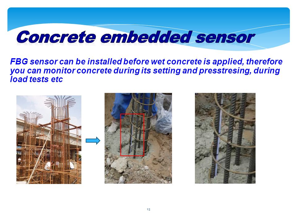 12 FBG sensor can be installed before wet concrete is applied, therefore you can monitor concrete during its setting and presstresing, during load tests etc