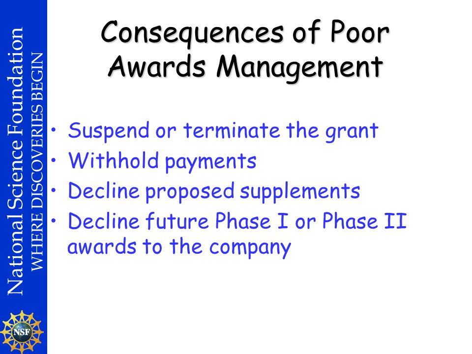 National Science Foundation WHERE DISCOVERIES BEGIN Consequences of Poor Awards Management Suspend or terminate the grant Withhold payments Decline proposed supplements Decline future Phase I or Phase II awards to the company