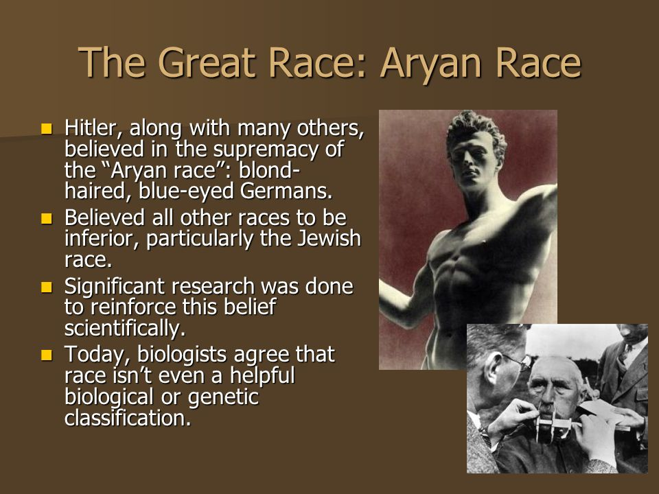 The Great Race: Aryan Race Hitler, along with many others, believed in the supremacy of the Aryan race: blond- haired, blue-eyed Germans. Hitler, alon