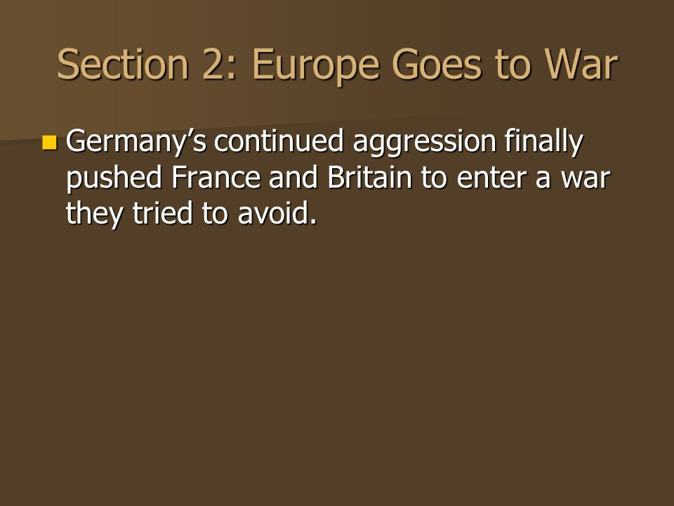 Section 2: Europe Goes to War Germanys continued aggression finally pushed France and Britain to enter a war they tried to avoid. Germanys continued a
