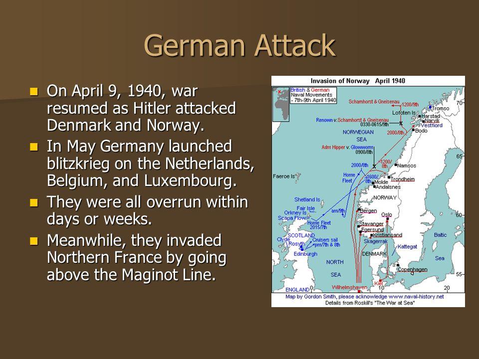 German Attack On April 9, 1940, war resumed as Hitler attacked Denmark and Norway. On April 9, 1940, war resumed as Hitler attacked Denmark and Norway