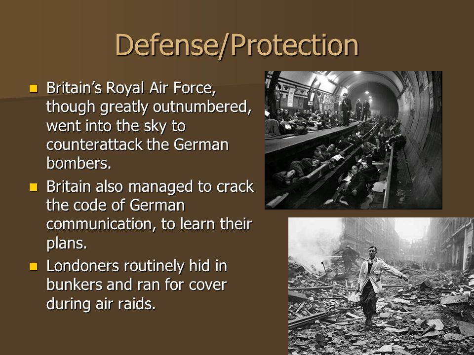 Defense/Protection Britains Royal Air Force, though greatly outnumbered, went into the sky to counterattack the German bombers. Britains Royal Air For