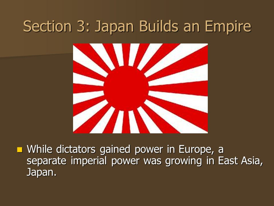 Section 3: Japan Builds an Empire While dictators gained power in Europe, a separate imperial power was growing in East Asia, Japan. While dictators g