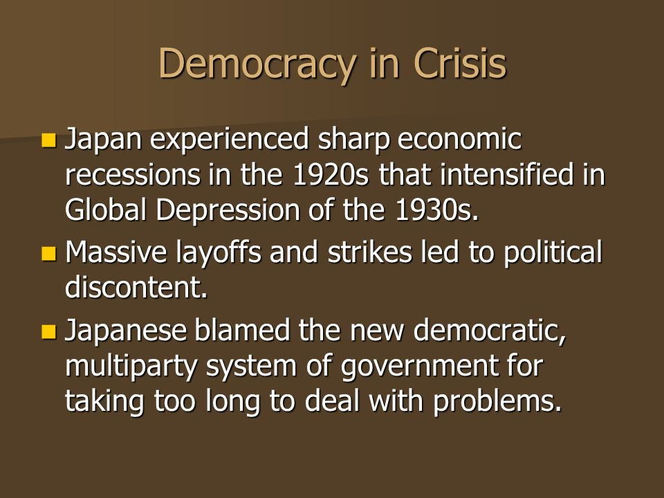 Democracy in Crisis Japan experienced sharp economic recessions in the 1920s that intensified in Global Depression of the 1930s. Japan experienced sha