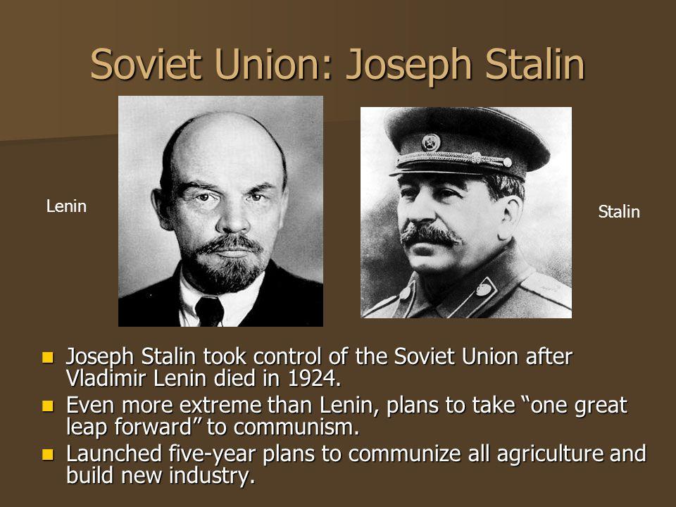 Soviet Union: Joseph Stalin Joseph Stalin took control of the Soviet Union after Vladimir Lenin died in 1924. Joseph Stalin took control of the Soviet