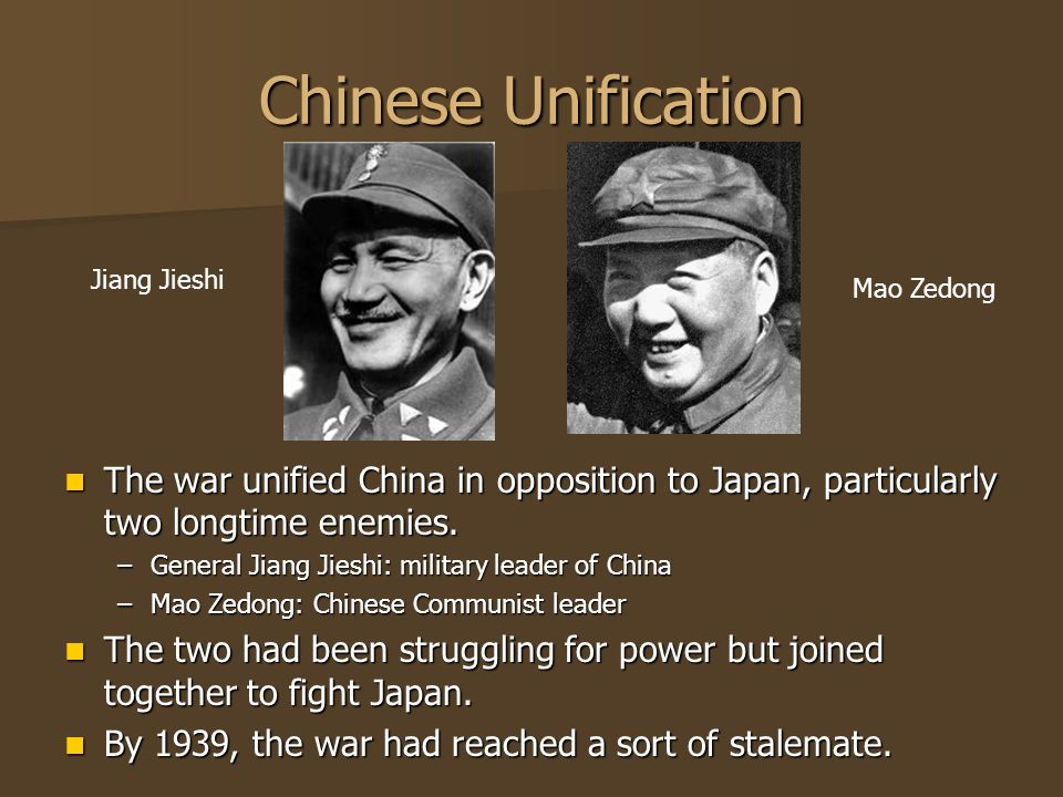 Chinese Unification The war unified China in opposition to Japan, particularly two longtime enemies. The war unified China in opposition to Japan, par