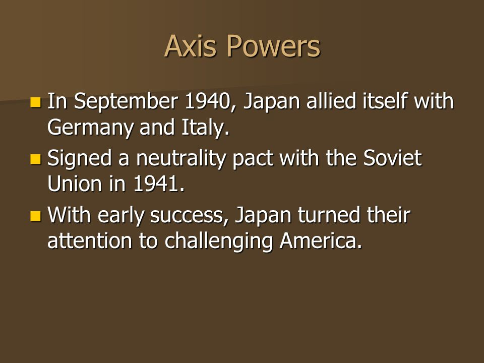 Axis Powers In September 1940, Japan allied itself with Germany and Italy. In September 1940, Japan allied itself with Germany and Italy. Signed a neu