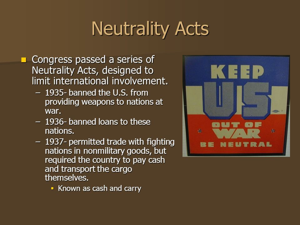 Neutrality Acts Congress passed a series of Neutrality Acts, designed to limit international involvement. Congress passed a series of Neutrality Acts,