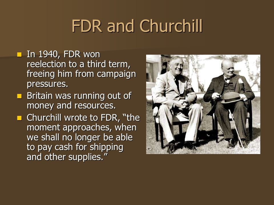 FDR and Churchill In 1940, FDR won reelection to a third term, freeing him from campaign pressures. In 1940, FDR won reelection to a third term, freei