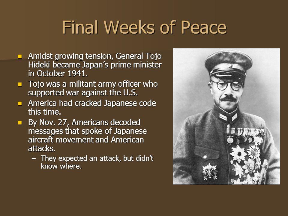 Final Weeks of Peace Amidst growing tension, General Tojo Hideki became Japans prime minister in October 1941. Amidst growing tension, General Tojo Hi