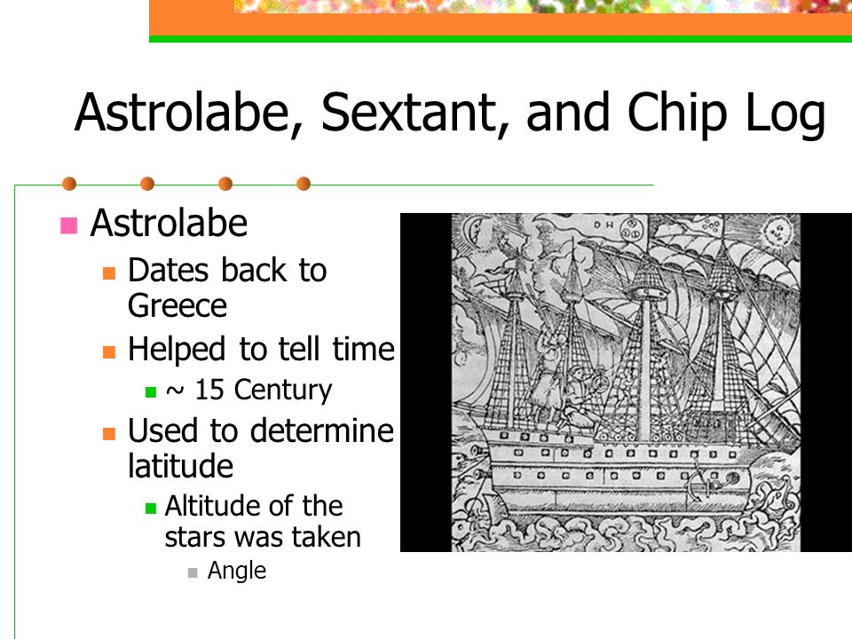 Astrolabe, Sextant, and Chip Log Astrolabe Dates back to Greece Helped to tell time ~ 15 Century Used to determine latitude Altitude of the stars was