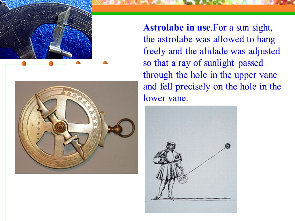 Astrolabe in use.For a sun sight, the astrolabe was allowed to hang freely and the alidade was adjusted so that a ray of sunlight passed through the h